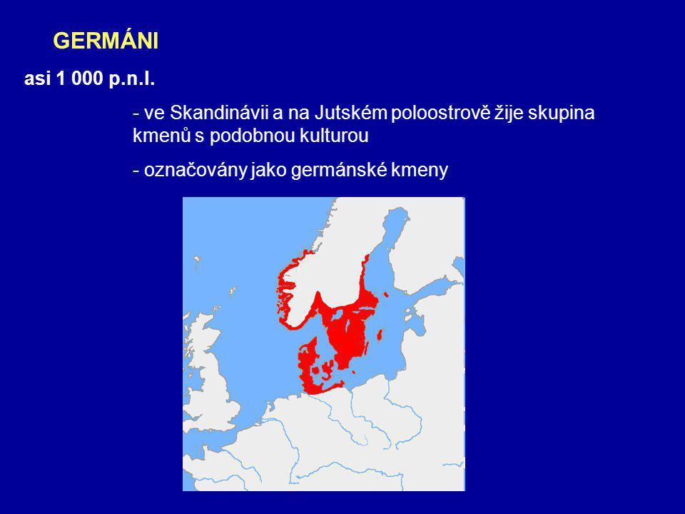 GERMÁNI asi 1 000 p.n.l. - ve Skandinávii a na Jutském poloostrově žije skupina kmenů s podobnou kulturou.