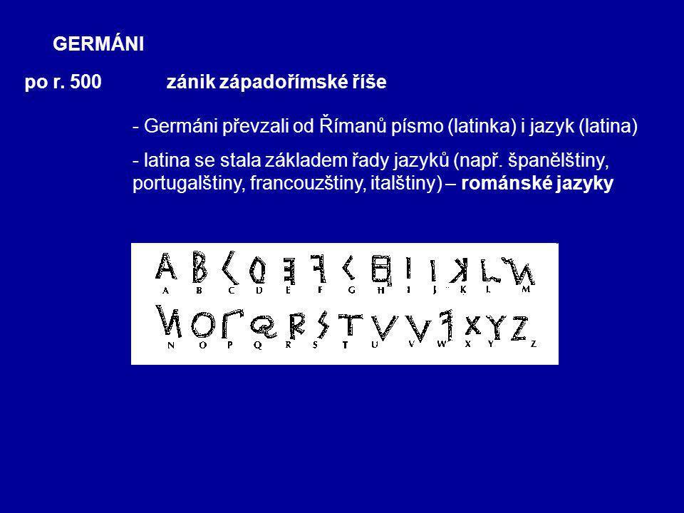 GERMÁNI po r. 500. zánik západořímské říše. - Germáni převzali od Římanů písmo (latinka) i jazyk (latina)