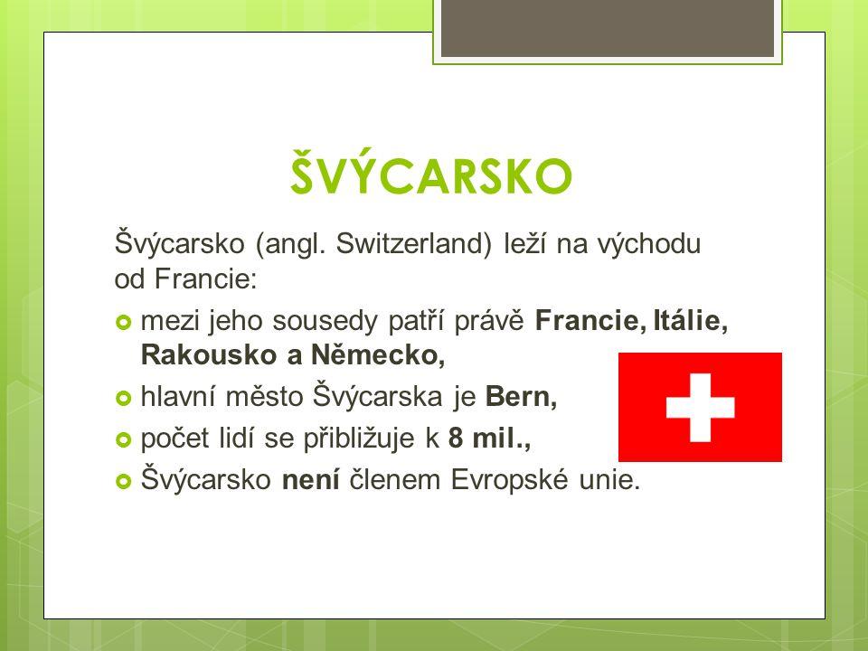 ŠVÝCARSKO Švýcarsko (angl. Switzerland) leží na východu od Francie: