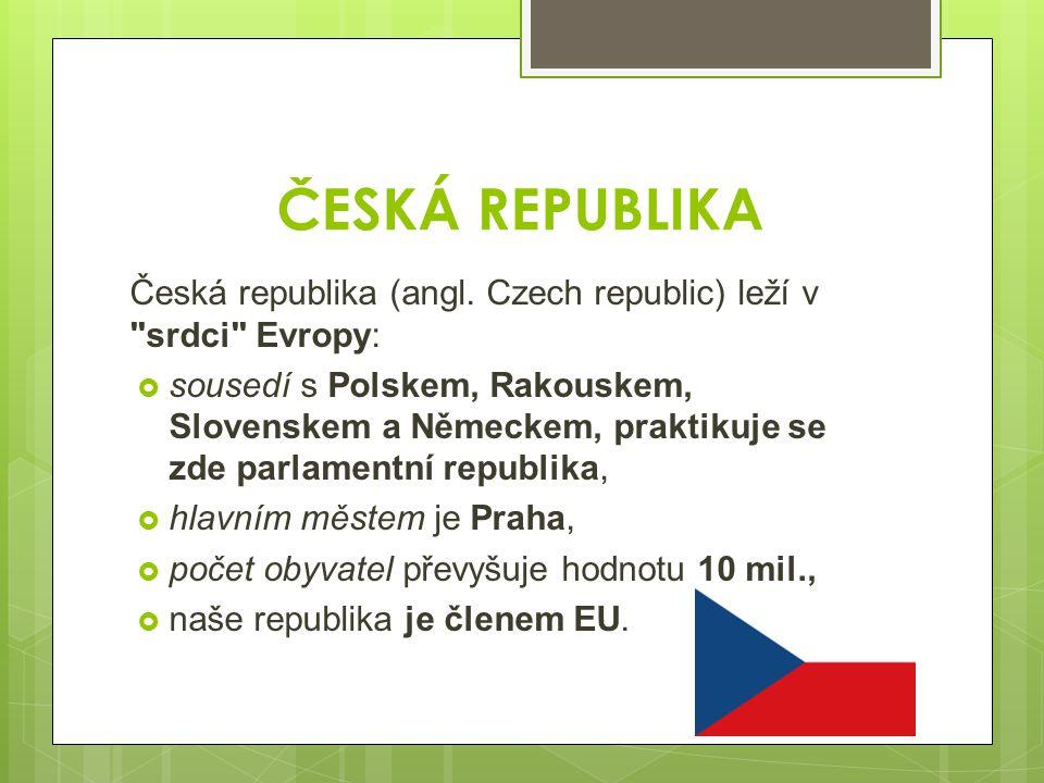 ČESKÁ REPUBLIKA Česká republika (angl. Czech republic) leží v srdci Evropy: