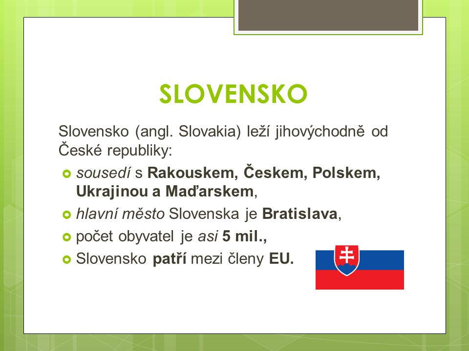 SLOVENSKO Slovensko (angl. Slovakia) leží jihovýchodně od České republiky: sousedí s Rakouskem, Českem, Polskem, Ukrajinou a Maďarskem,