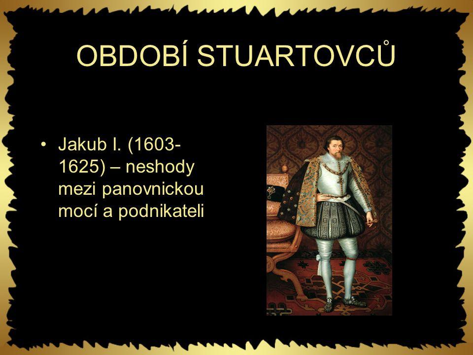 OBDOBÍ STUARTOVCŮ Jakub I. (1603-1625) – neshody mezi panovnickou mocí a podnikateli