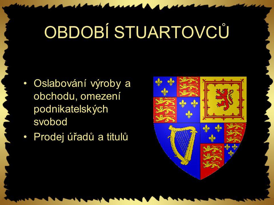OBDOBÍ STUARTOVCŮ Oslabování výroby a obchodu, omezení podnikatelských svobod Prodej úřadů a titulů