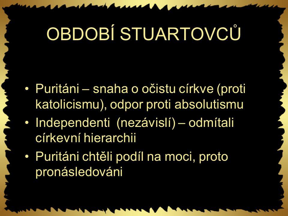 OBDOBÍ STUARTOVCŮ Puritáni – snaha o očistu církve (proti katolicismu), odpor proti absolutismu.