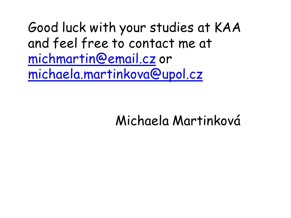 Good luck with your studies at KAA and feel free to contact me at michmartin@email.cz or michaela.martinkova@upol.cz
