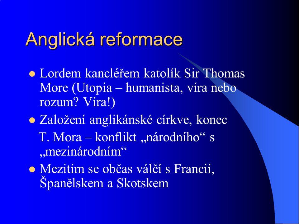Anglická reformace Lordem kancléřem katolík Sir Thomas More (Utopia – humanista, víra nebo rozum Víra!)