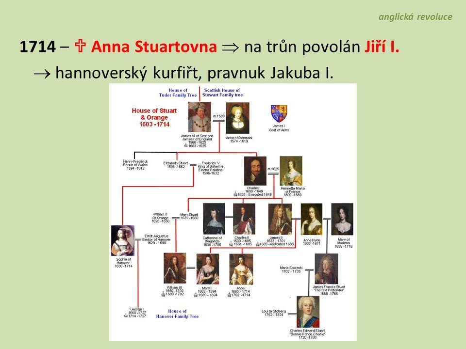 anglická revoluce 1714 –  Anna Stuartovna  na trůn povolán Jiří I.