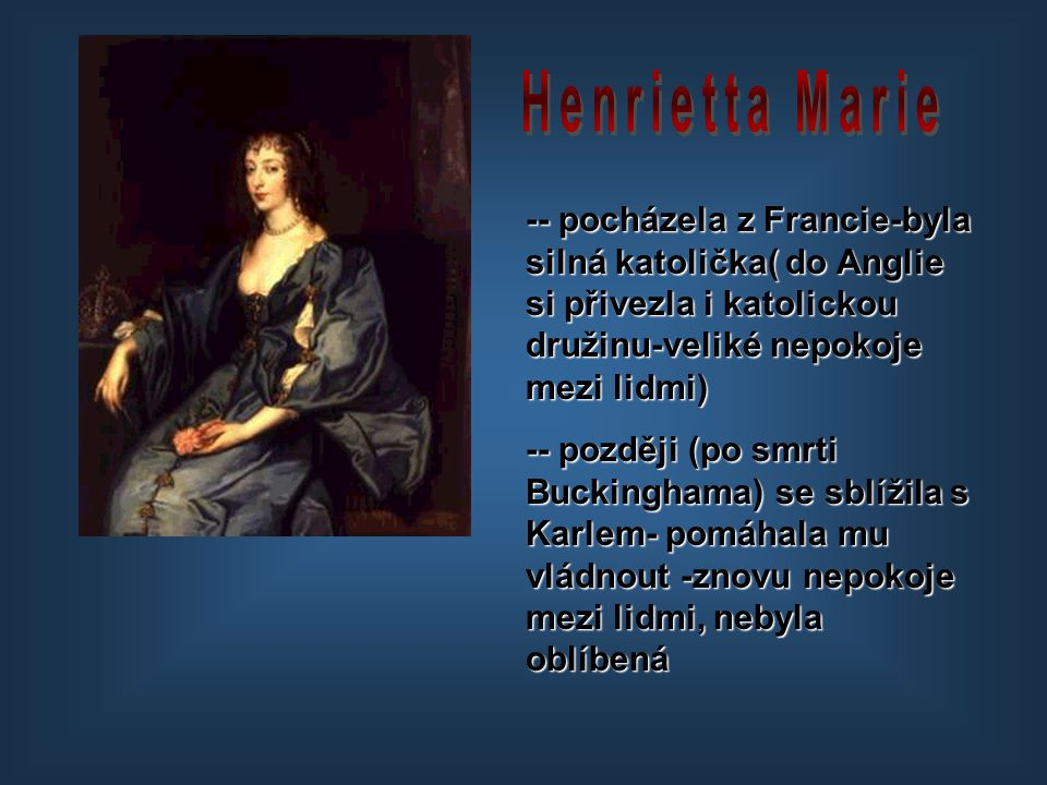 Henrietta Marie -- pocházela z Francie-byla silná katolička( do Anglie si přivezla i katolickou družinu-veliké nepokoje mezi lidmi)