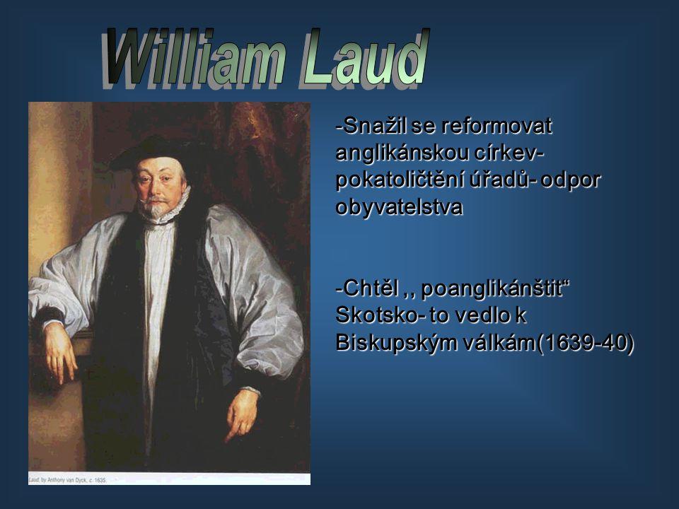 William Laud Snažil se reformovat anglikánskou církev- pokatoličtění úřadů- odpor obyvatelstva.