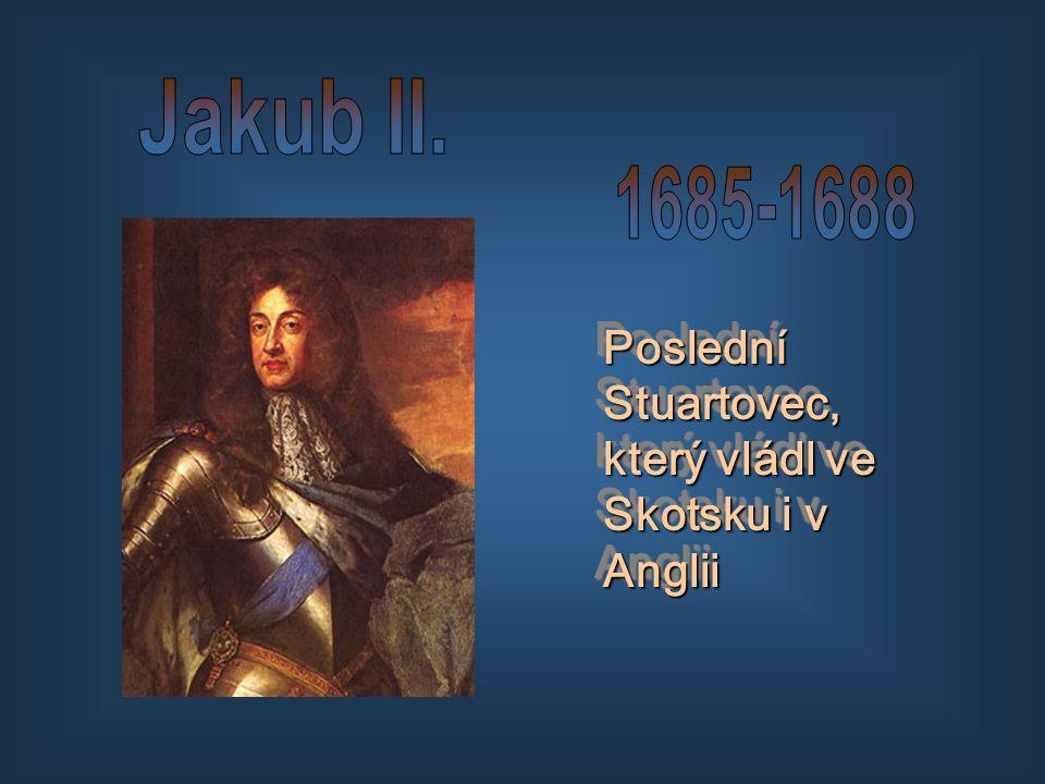 Jakub II. 1685-1688 Poslední Stuartovec, který vládl ve Skotsku i v Anglii