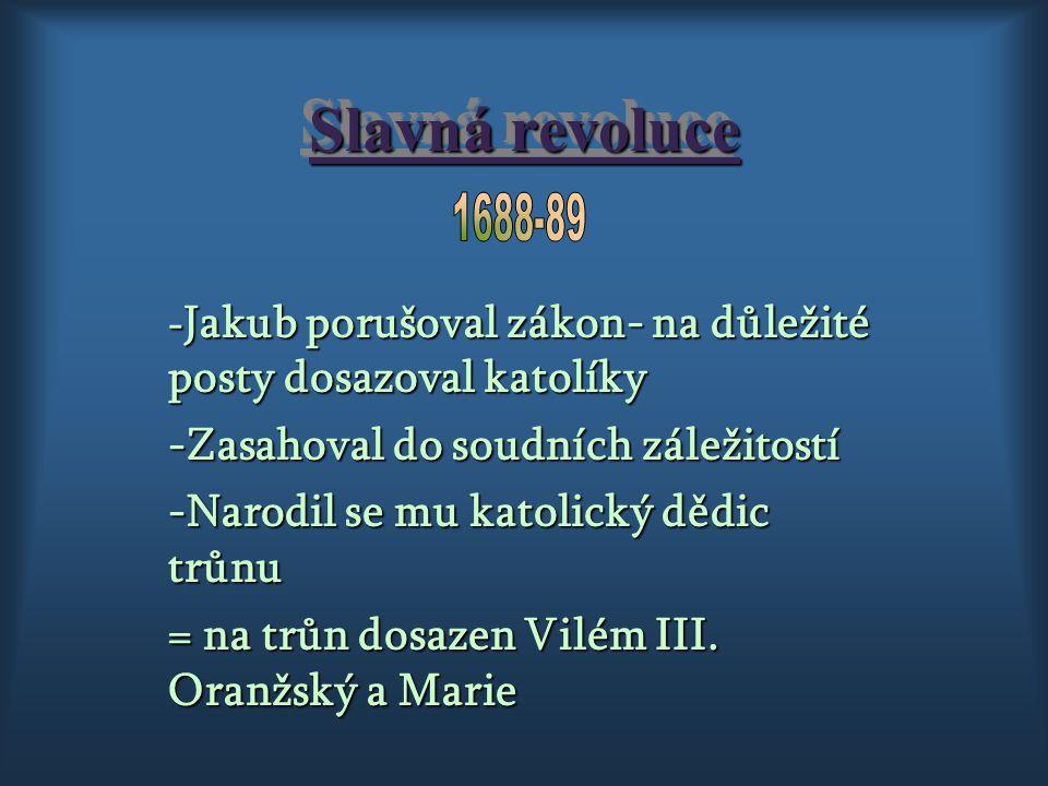 Slavná revoluce 1688-89. -Jakub porušoval zákon- na důležité posty dosazoval katolíky. -Zasahoval do soudních záležitostí.