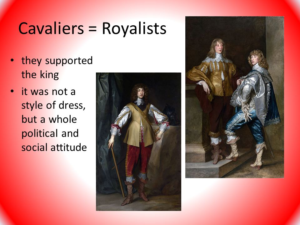 Cavaliers = Royalists they supported the king
