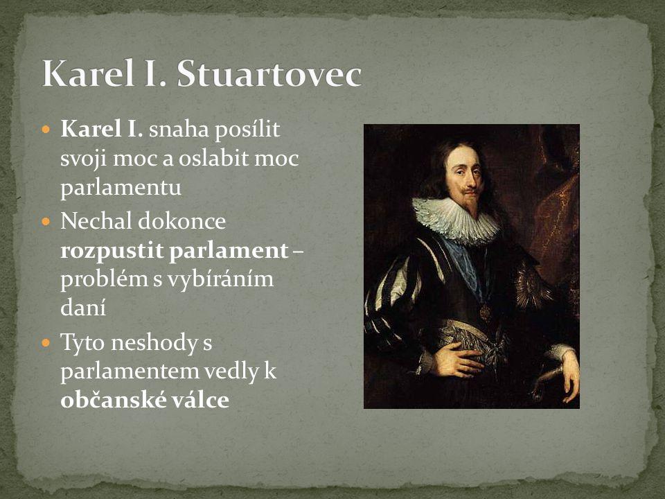 Karel I. Stuartovec Karel I. snaha posílit svoji moc a oslabit moc parlamentu. Nechal dokonce rozpustit parlament – problém s vybíráním daní.