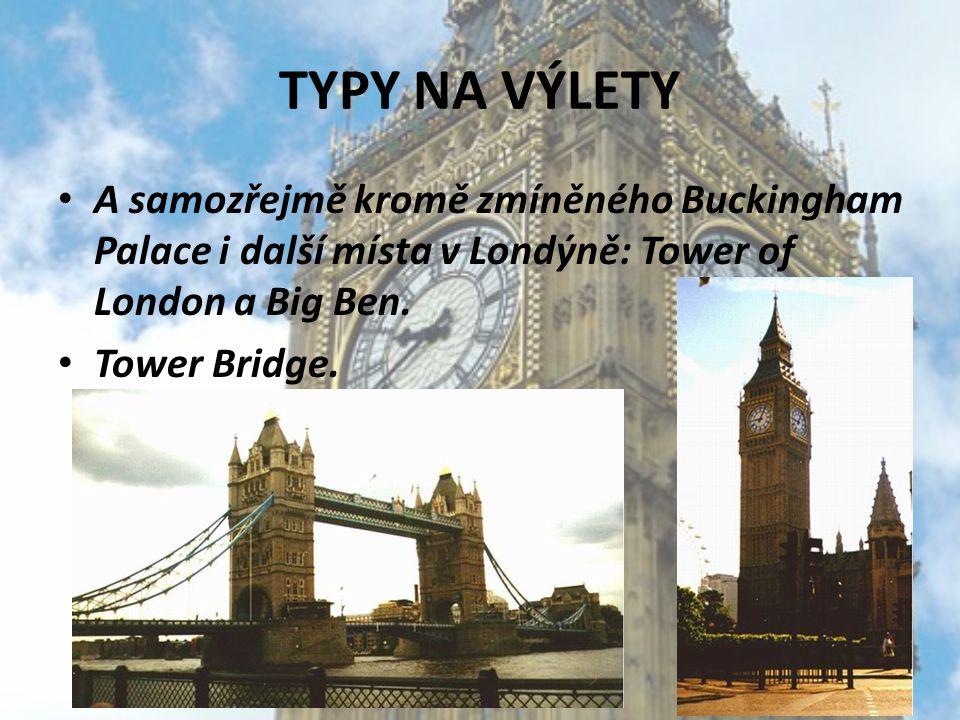 TYPY NA VÝLETY A samozřejmě kromě zmíněného Buckingham Palace i další místa v Londýně: Tower of London a Big Ben.