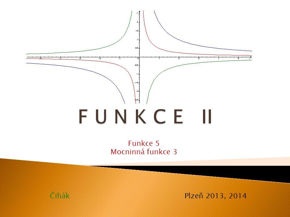 F U N K C E II Funkce 5 Mocninná funkce 3 Čihák Plzeň 2013, 2014