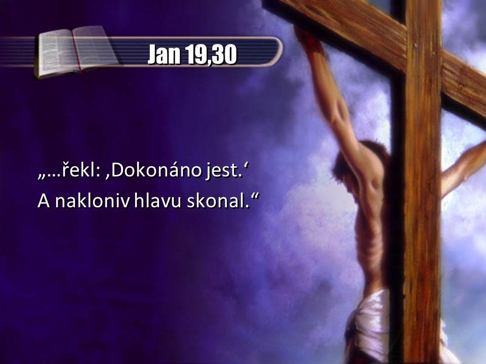 """Jan 19,30 """"…řekl: ,Dokonáno jest.' A nakloniv hlavu skonal."""