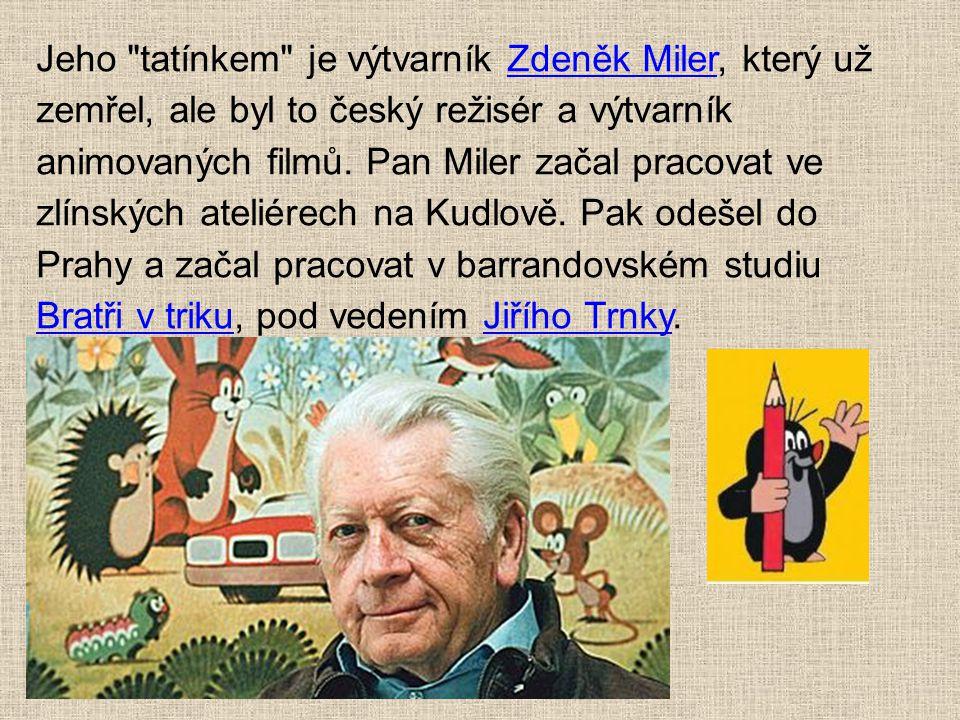 Jeho tatínkem je výtvarník Zdeněk Miler, který už zemřel, ale byl to český režisér a výtvarník animovaných filmů.