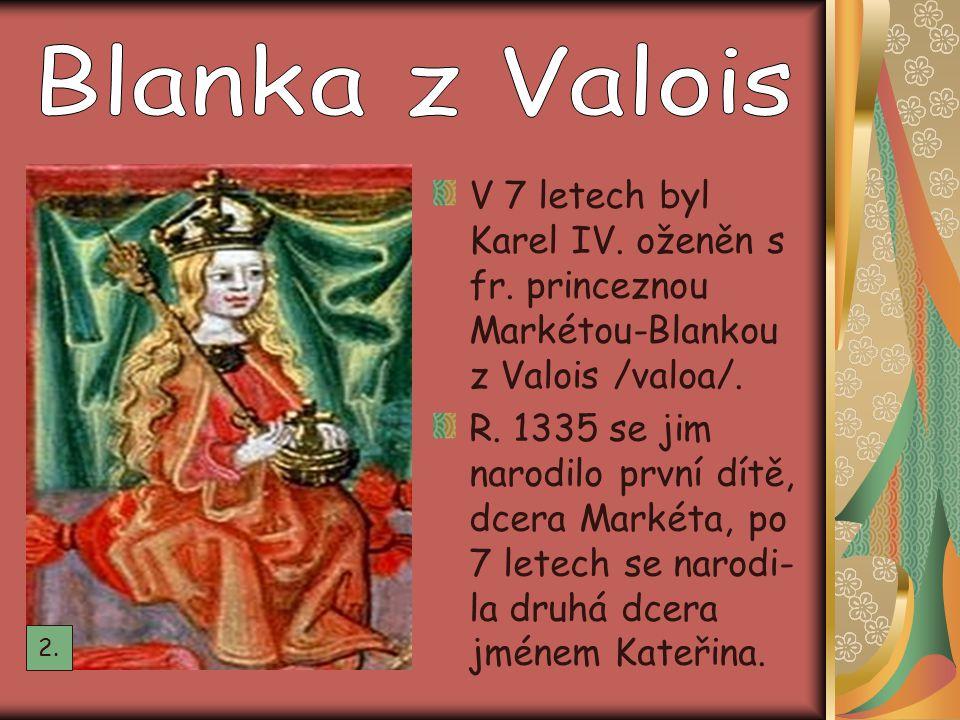Blanka z Valois V 7 letech byl Karel IV. oženěn s fr. princeznou Markétou-Blankou z Valois /valoa/.