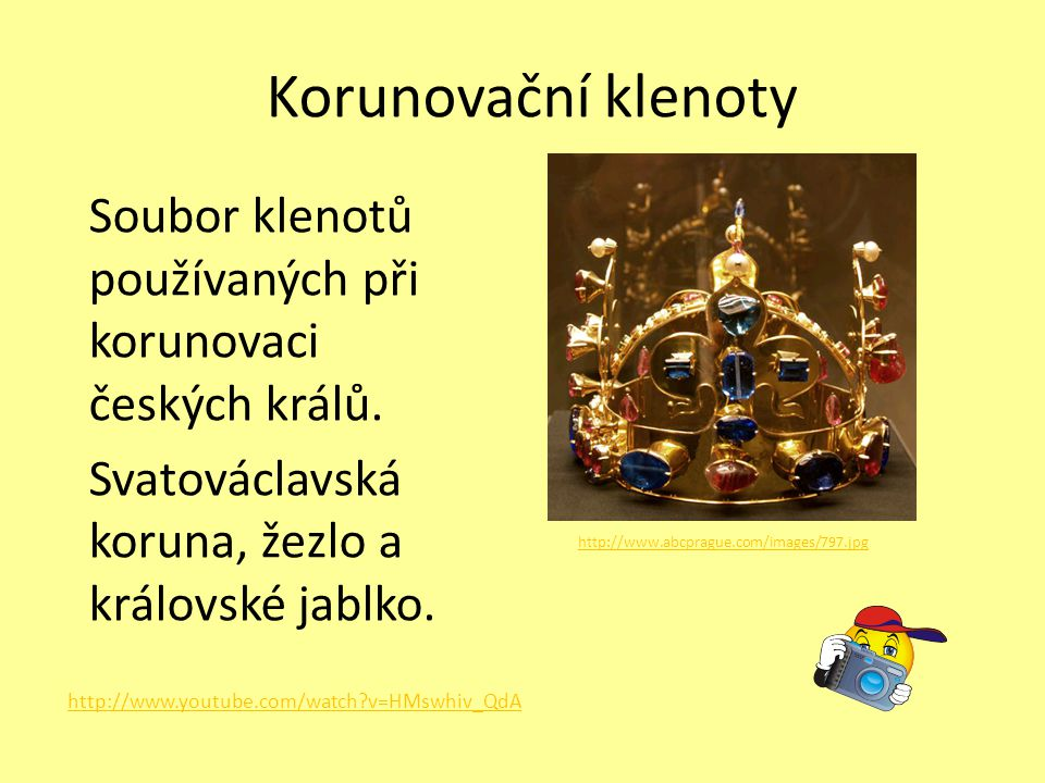 Korunovační klenoty Soubor klenotů používaných při korunovaci českých králů. Svatováclavská koruna, žezlo a královské jablko.