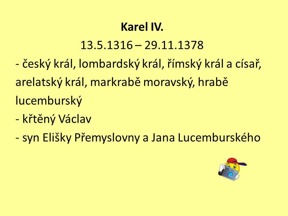 Karel IV. 13.5.1316 – 29.11.1378. - český král, lombardský král, římský král a císař, arelatský král, markrabě moravský, hrabě.