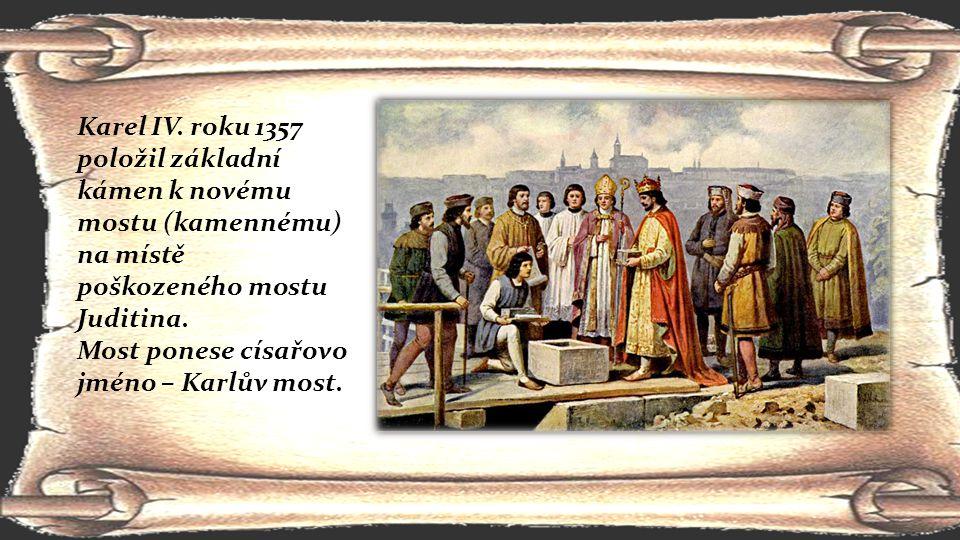 Karel IV. roku 1357 položil základní kámen k novému mostu (kamennému)