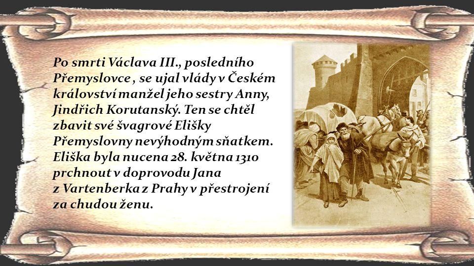 Po smrti Václava III., posledního Přemyslovce , se ujal vlády v Českém království manžel jeho sestry Anny, Jindřich Korutanský. Ten se chtěl zbavit své švagrové Elišky Přemyslovny nevýhodným sňatkem. Eliška byla nucena 28. května 1310 prchnout v doprovodu Jana