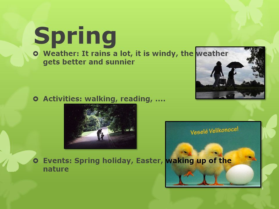 Spring Weather: It rains a lot, it is windy, the weather gets better and sunnier. Activities: walking, reading, ....