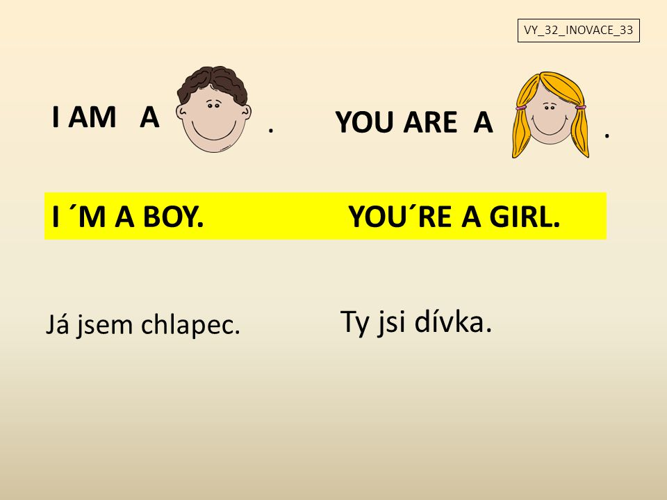 I AM A . YOU ARE A . I ´M A BOY. YOU´RE A GIRL. Ty jsi dívka.