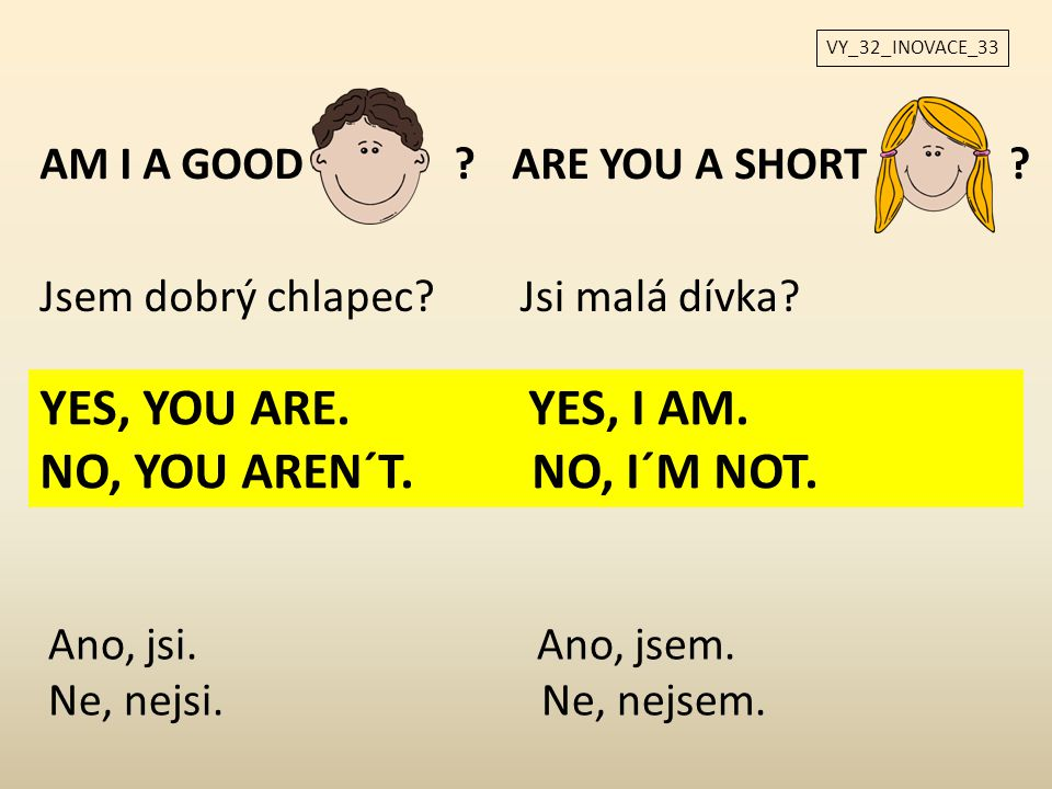 YES, YOU ARE. YES, I AM. NO, YOU AREN´T. NO, I´M NOT. AM I A GOOD