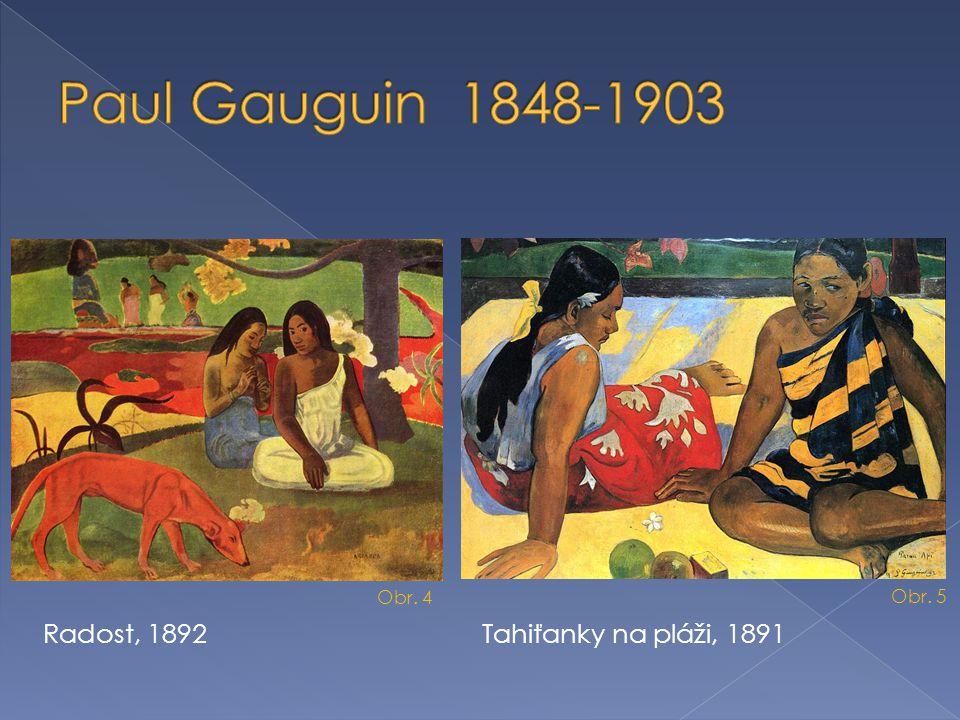 Paul Gauguin 1848-1903 Radost, 1892 Tahiťanky na pláži, 1891 Obr. 4
