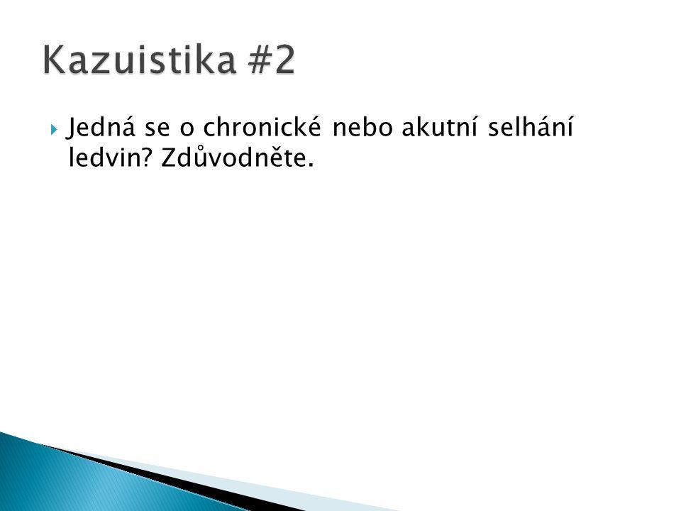 Kazuistika #2 Jedná se o chronické nebo akutní selhání ledvin Zdůvodněte.