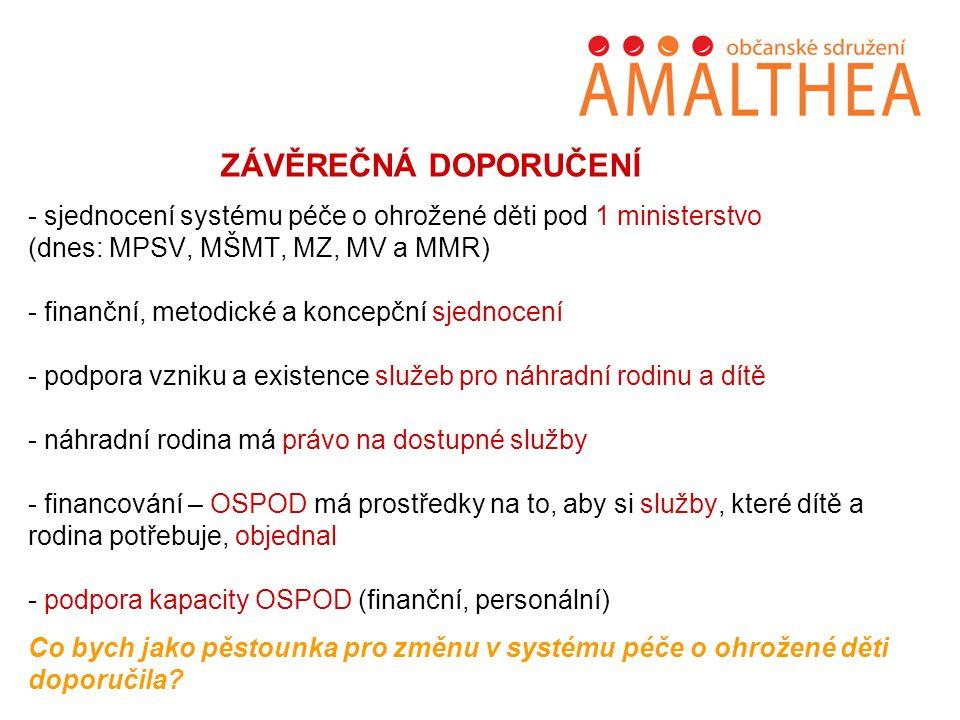 ZÁVĚREČNÁ DOPORUČENÍ - sjednocení systému péče o ohrožené děti pod 1 ministerstvo (dnes: MPSV, MŠMT, MZ, MV a MMR) - finanční, metodické a koncepční sjednocení - podpora vzniku a existence služeb pro náhradní rodinu a dítě - náhradní rodina má právo na dostupné služby - financování – OSPOD má prostředky na to, aby si služby, které dítě a rodina potřebuje, objednal - podpora kapacity OSPOD (finanční, personální) Co bych jako pěstounka pro změnu v systému péče o ohrožené děti doporučila
