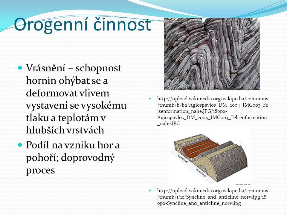 Orogenní činnost Vrásnění – schopnost hornin ohýbat se a deformovat vlivem vystavení se vysokému tlaku a teplotám v hlubších vrstvách.