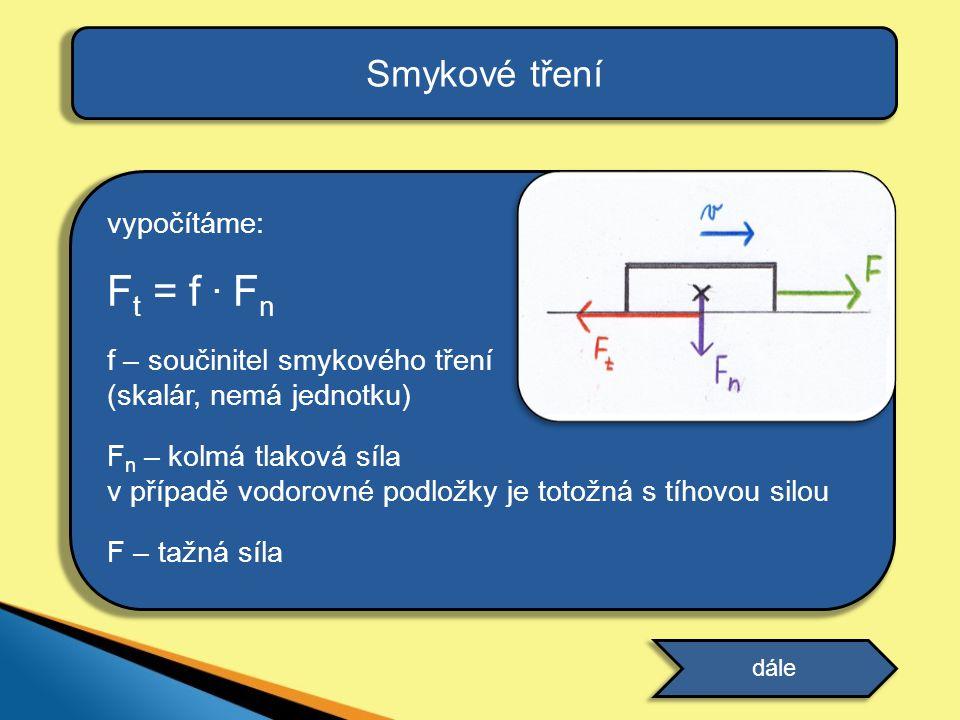Ft = f . Fn Smykové tření vypočítáme: f – součinitel smykového tření