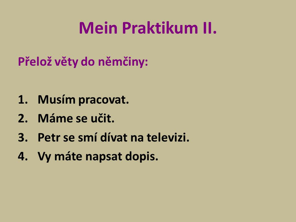 Mein Praktikum II. Přelož věty do němčiny: Musím pracovat.