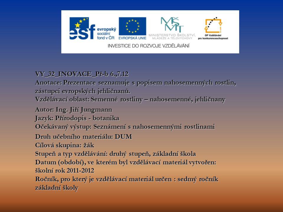 VY_32_INOVACE_Př-b 6.,7.12 Anotace: Prezentace seznamuje s popisem nahosemenných rostlin, zástupci evropských jehličnanů. Vzdělávací oblast: Semenné rostliny – nahosemenné, jehličnany