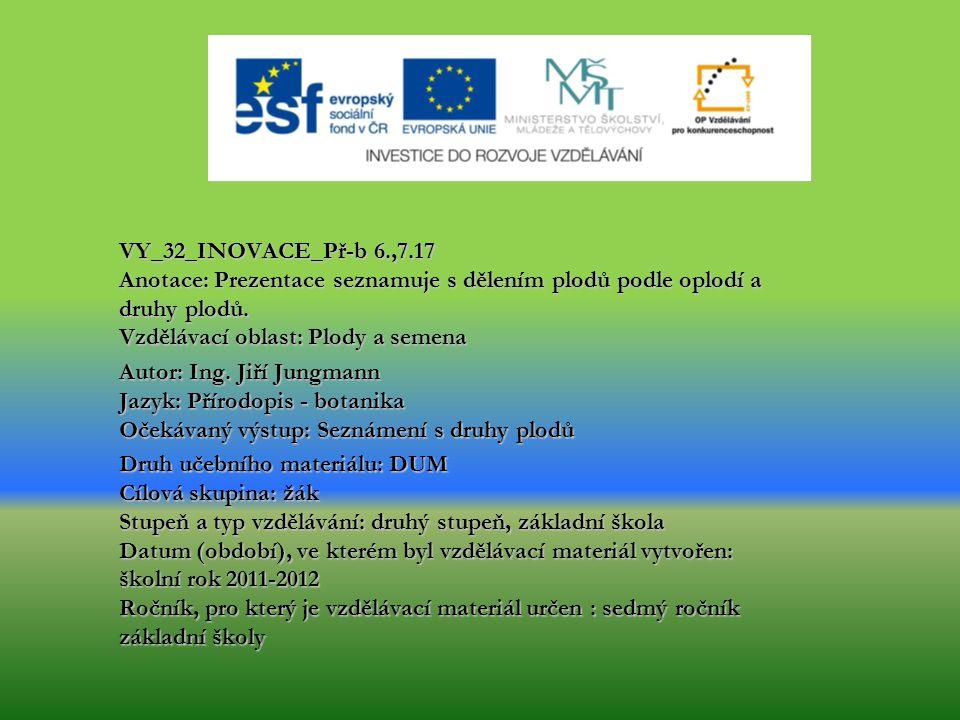 VY_32_INOVACE_Př-b 6.,7.17 Anotace: Prezentace seznamuje s dělením plodů podle oplodí a druhy plodů. Vzdělávací oblast: Plody a semena