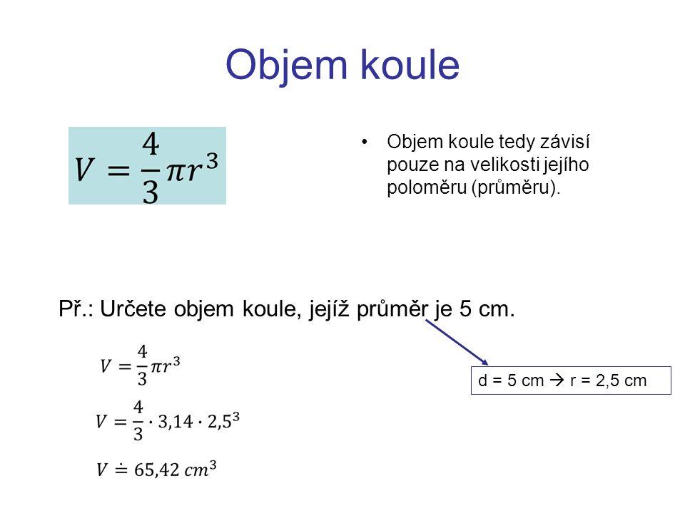 Objem koule Př.: Určete objem koule, jejíž průměr je 5 cm.
