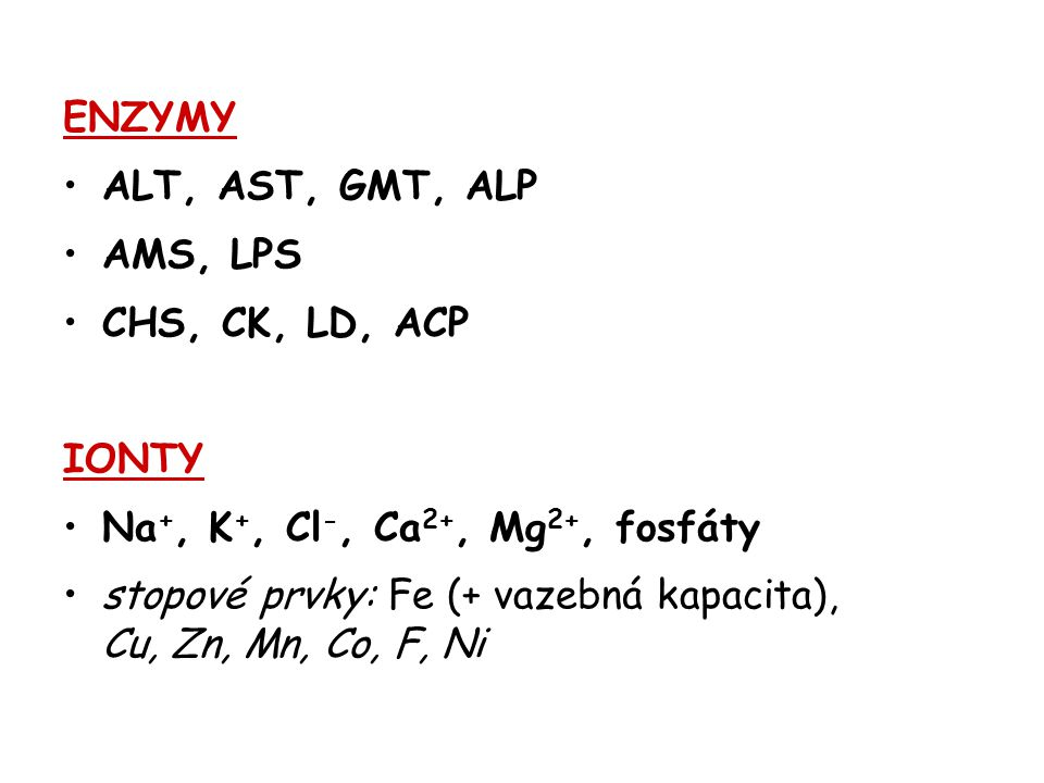 ENZYMY ALT, AST, GMT, ALP. AMS, LPS. CHS, CK, LD, ACP. IONTY. Na+, K+, Cl-, Ca2+, Mg2+, fosfáty.