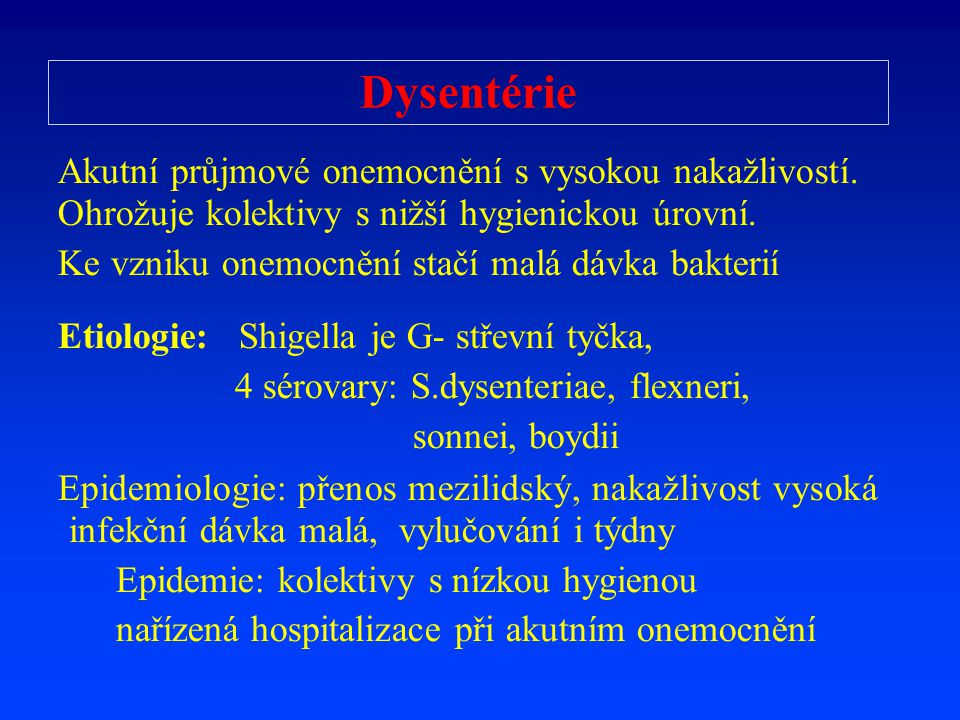 Dysentérie Akutní průjmové onemocnění s vysokou nakažlivostí. Ohrožuje kolektivy s nižší hygienickou úrovní.