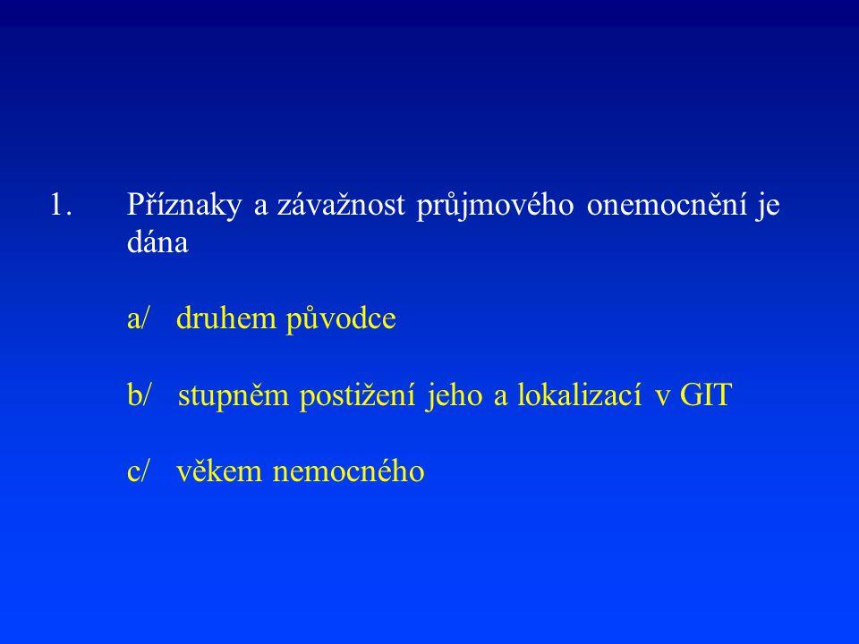 1. Příznaky a závažnost průjmového onemocnění je dána a/ druhem původce b/ stupněm postižení jeho a lokalizací v GIT c/ věkem nemocného