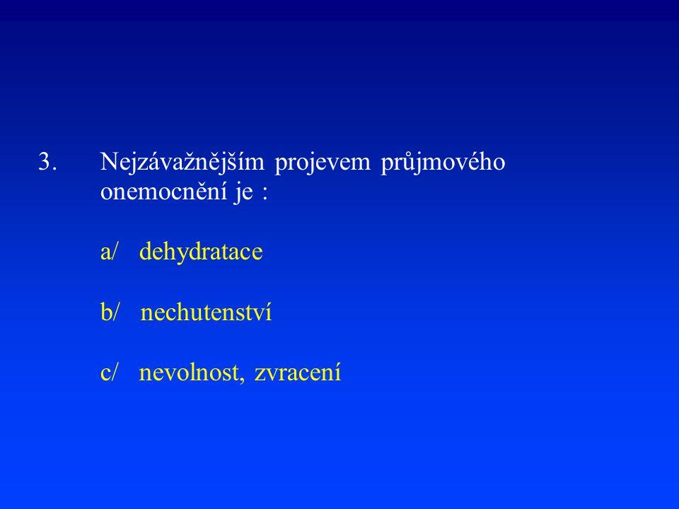 3. Nejzávažnějším projevem průjmového onemocnění je : a/ dehydratace b/ nechutenství c/ nevolnost, zvracení