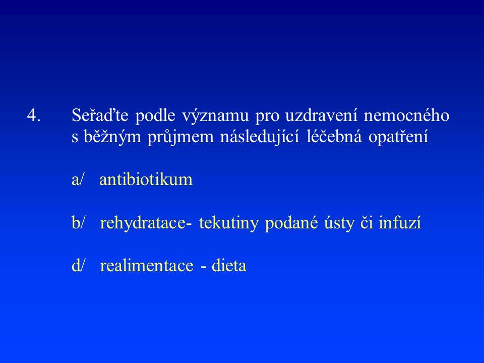 4. Seřaďte podle významu pro uzdravení nemocného s běžným průjmem následující léčebná opatření a/ antibiotikum b/ rehydratace- tekutiny podané ústy či infuzí d/ realimentace - dieta