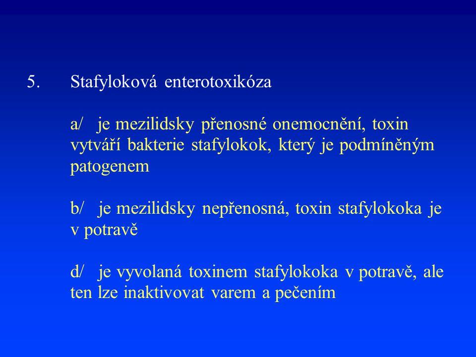 5. Stafyloková enterotoxikóza a/ je mezilidsky přenosné onemocnění, toxin vytváří bakterie stafylokok, který je podmíněným patogenem b/ je mezilidsky nepřenosná, toxin stafylokoka je v potravě d/ je vyvolaná toxinem stafylokoka v potravě, ale ten lze inaktivovat varem a pečením