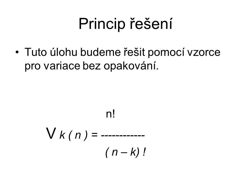 Princip řešení Tuto úlohu budeme řešit pomocí vzorce pro variace bez opakování. n! V k ( n ) = ------------