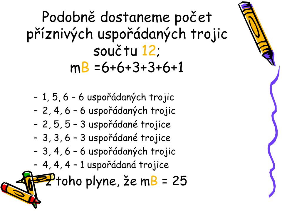 Podobně dostaneme počet příznivých uspořádaných trojic součtu 12; mB =6+6+3+3+6+1