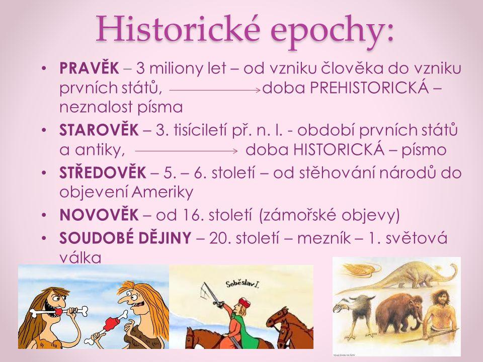 Historické epochy: PRAVĚK – 3 miliony let – od vzniku člověka do vzniku prvních států, doba PREHISTORICKÁ – neznalost písma.
