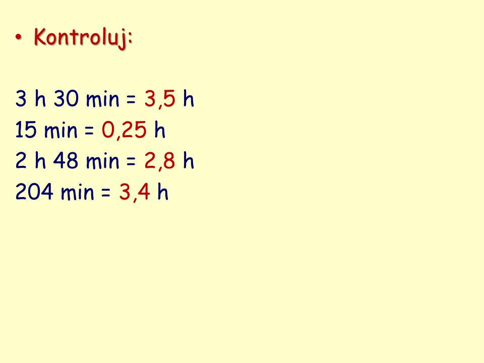 Kontroluj: 3 h 30 min = 3,5 h 15 min = 0,25 h 2 h 48 min = 2,8 h 204 min = 3,4 h