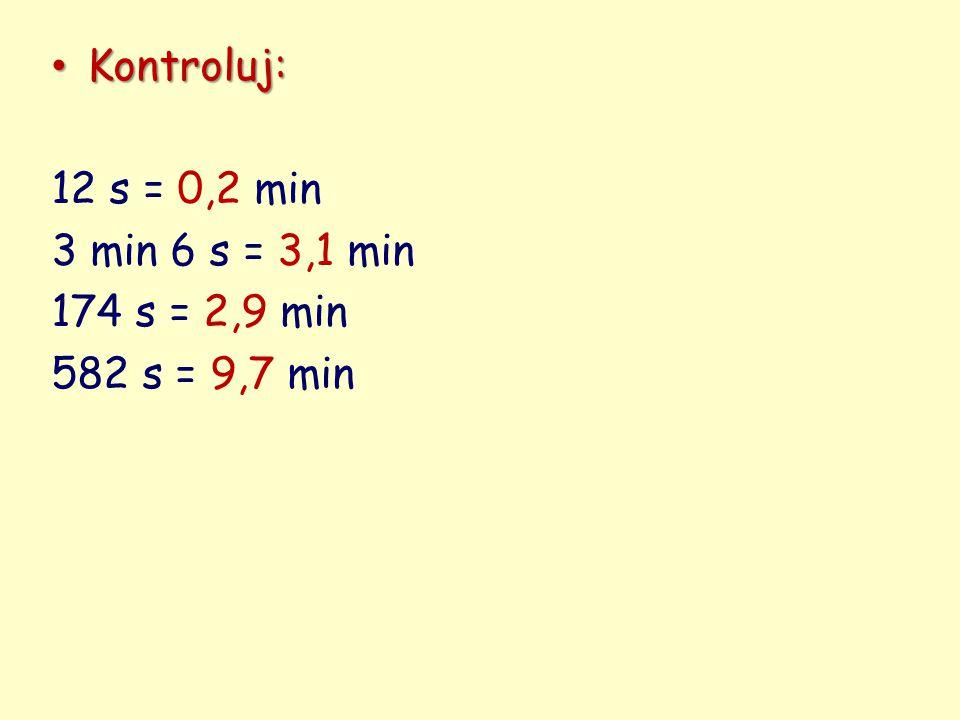 Kontroluj: 12 s = 0,2 min 3 min 6 s = 3,1 min 174 s = 2,9 min 582 s = 9,7 min
