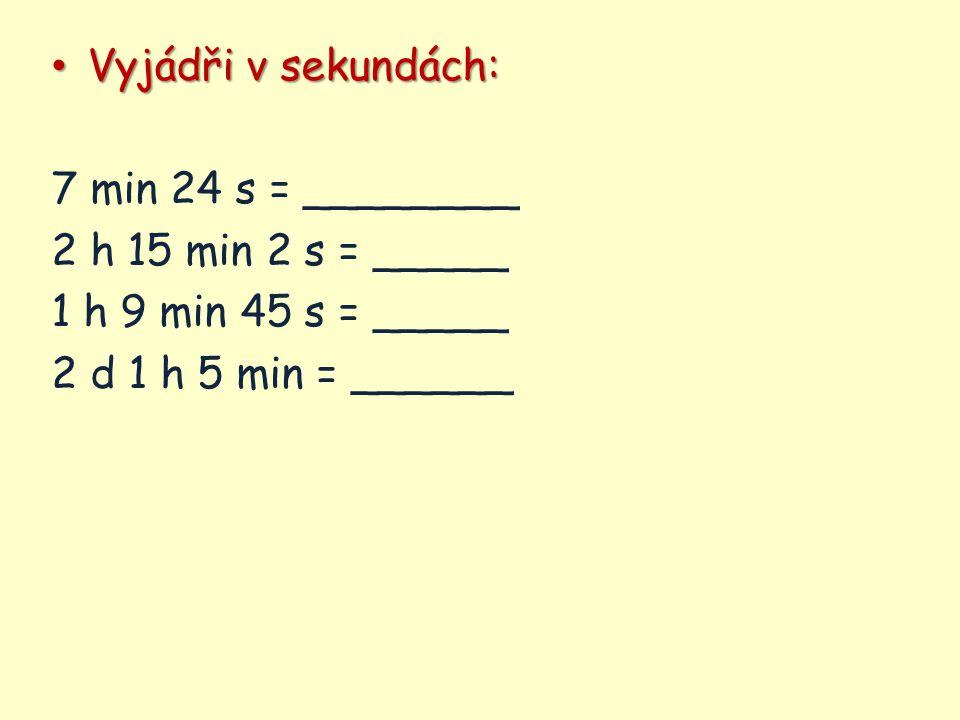 Vyjádři v sekundách: 7 min 24 s = ________. 2 h 15 min 2 s = _____.